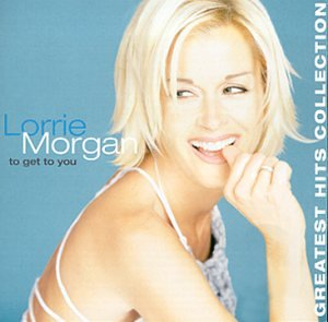 LORRIE MORGAN - To Get To You: Greatest Hits Collection - Zortam Music