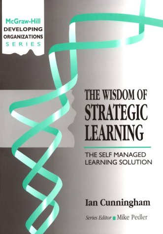 Wisdom of Strategic Learning: The Self Managed Learning Solution (Developing Organizations)
