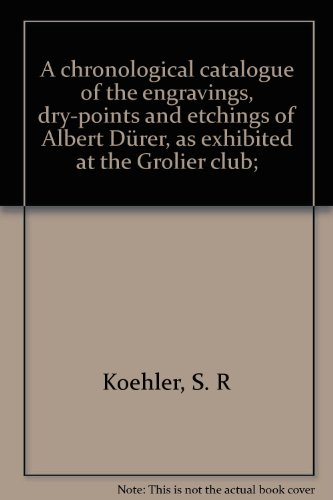 A chronological catalogue of the engravings, dry-points and etchings of Albert Dürer, as exhibited at the Grolier club;, Koehler, S. R