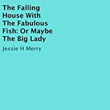The Falling House with the Fabulous Fish: Or Maybe the Big Lady (       UNABRIDGED) by Jessie H. Merry Narrated by Rachael Beresford