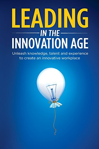 Leading in the Innovation Age: Unleash knowledge, talent and experience to create an innovative workplace