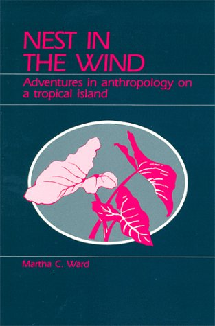 Nest in the Wind: Adventures in Anthropology on a Tropical Island, Martha C. Ward