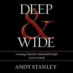 Deep & Wide: Creating Churches Unchurched People Love to Attend | [Andy Stanley]