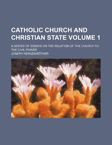 Catholic Church and Christian state; a series of essays on the relation of the church to the civil power Volume 1