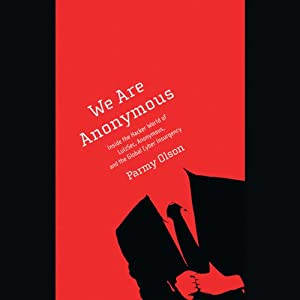 We Are Anonymous: Inside the Hacker World of LulzSec, Anonymous, and the Global Cyber Insurgency | [Parmy Olson]