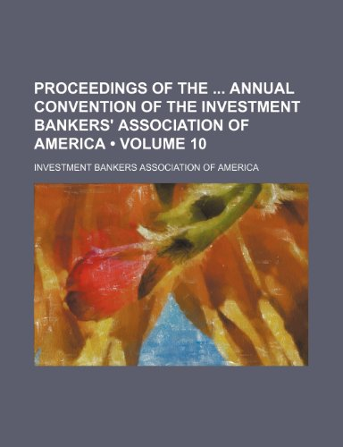 Proceedings of the Annual Convention of the Investment Bankers' Association of America (Volume 10)