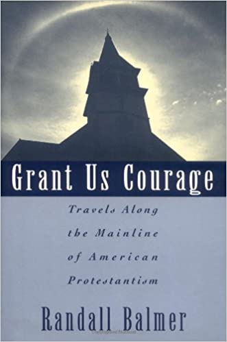 Grant Us Courage: Travels Along the Mainline of American Protestantism