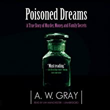 Poisoned Dreams: A True Story of Murder, Money, and Family Secrets (       UNABRIDGED) by A. W. Gray Narrated by Jim Manchester