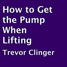 How to Get the Pump When Lifting (       UNABRIDGED) by Trevor Clinger Narrated by Graham Elliott Taglang