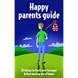 Parenting teenagers: A Happy Parents Guide: 20 Things to Teach Your Teenager before Moving Out of Home (Parenting teenagers to be successful adults Book 1) ~ Geraldine Clarkson