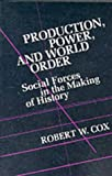 Production Power and World Order: Social Forces in the Making of History (Political Economy of International Change)