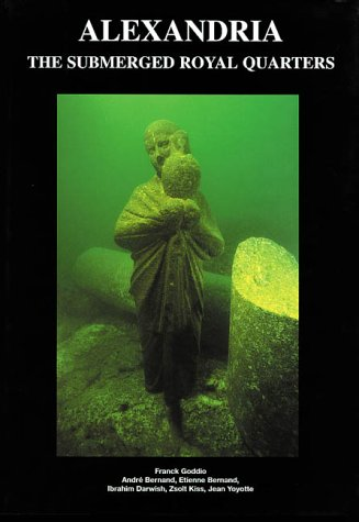 Alexandria, Egypt: The Submerged Royal Quarters (Underwater Archeology), Franck Goddio, Andre Bernand, Etienne Bernand, Ibrahim Darwish, Zsolt Kiss, Jean Yoyotte