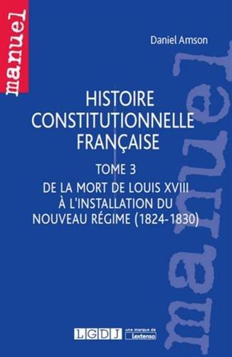 Histoire constitutionnelle française : Tome 3. De la mort de Louis XVIII à l'installation du Nouveau Régime (1824-1830)