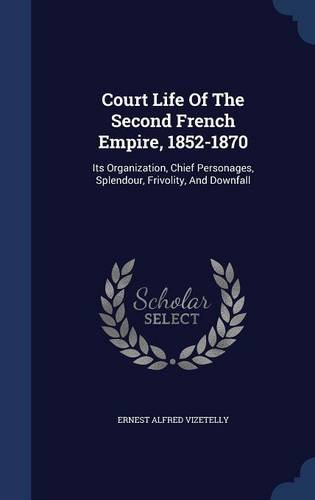 Court Life Of The Second French Empire, 1852-1870: Its Organization, Chief Personages, Splendour, Frivolity, And Downfall PDF