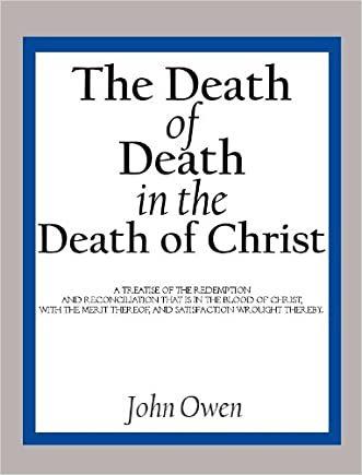 The Death of Death in the Death of Christ: A Treatise in Which the Whole Controversy about Universal Redemption is Fully Discussed written by John Owen
