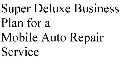 Super Deluxe Business Plan for a Mobile Auto Repair Service (Professional Fill-in-the-Blank Business Plans by type of business)
