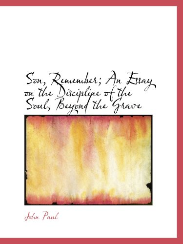 Son, Remember; An Essay on the Discipline of the Soul, Beyond the Grave