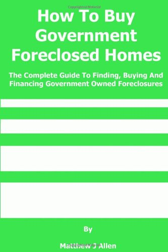 How To Buy Government Foreclosed Homes: The Complete Guide To Finding, Buying and Financing Government Owned Foreclosures