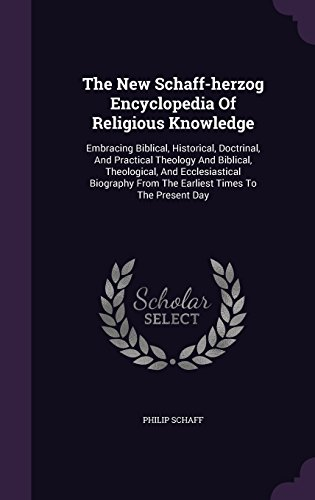 The New Schaff-herzog Encyclopedia Of Religious Knowledge: Embracing Biblical, Historical, Doctrinal, And Practical Theology And Biblical, ... From The Earliest Times To The Present Day