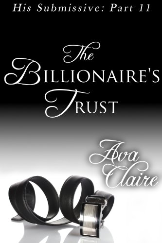 The Billionaire's Trust (His Submissive, Part Eleven) by Ava Claire