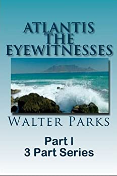 atlantis the eyewitnesses part i: the creation of atlantis (atlantis the eyewitnesses series) - walter parks