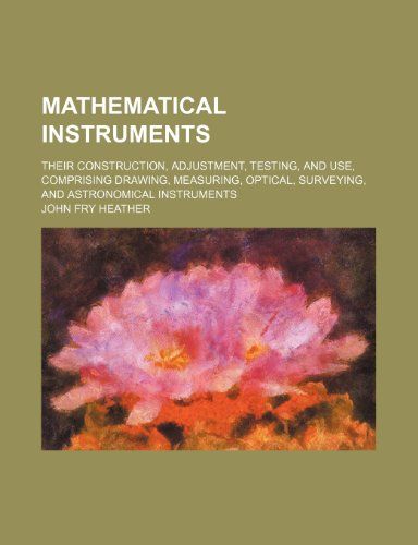 Mathematical instruments; their construction, adjustment, testing, and use, comprising drawing, measuring, optical, surveying, and astronomical instruments