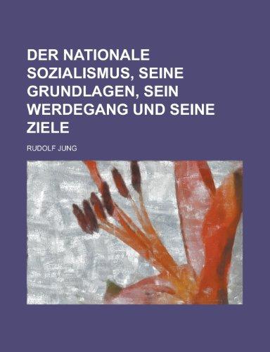 Der Nationale Sozialismus, Seine Grundlagen, Sein Werdegang Und Seine Ziele