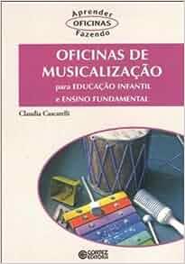 Oficinas Musicalizacao: Para Educacao Infantil e Ensino Fundamental