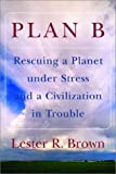 Plan B: Rescuing a Planet under Stress and a Civilization in Trouble (0393325237) by Brown, Lester R.