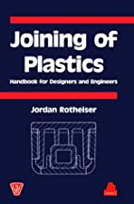 Joining of Plastics Handbook for Designers And Engineers by Jordan Rotheiser