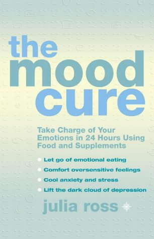 The Mood Cure: Take Charge Of Your Emotions In 24 Hours Using Food And Supplements