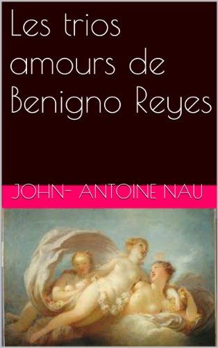 John- Antoine Nau - Les trios amours de Benigno Reyes (French Edition)