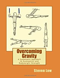 Overcoming Gravity: A Systematic Approach to Gymnastics and Bodyweight Strength