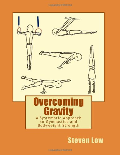 Overcoming Gravity: A Systematic Approach to Gymnastics and Bodyweight Strength: Steven Low, Valentin Uzunov: 9781467933124: Amazon.com: Books