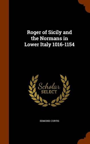 Roger of Sicily and the Normans in Lower Italy 1016-1154