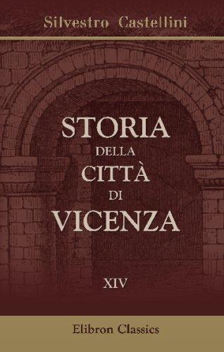 Storia della città di Vicenza: Ove si vedono i Fatti e le Guerre de'Vicentini così esterne come civili, dall'origine di essa Città sino all'anno 1630. Tomo 14