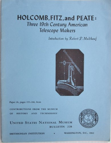 Holcomb, Fitz, And Peate: Three 19Th-Century American Telescope Makers (Contributions From The Museum Of History And Technology: Paper 26)