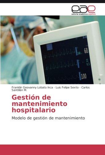 Gestion de mantenimiento hospitalario: Modelo de gestion de mantenimiento  [Lobato Inca, Franklin Geovanny - Sexto, Luis Felipe - Santillan M., Carlos] (Tapa Blanda)