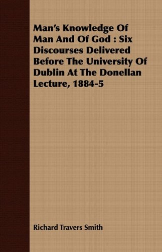 Man's Knowledge Of Man And Of God: Six Discourses Delivered Before The University Of Dublin At The Donellan Lecture, 1884-5