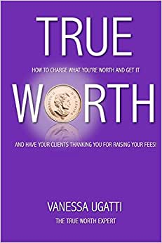 True Worth: How To Charge What You're Worth And Get It