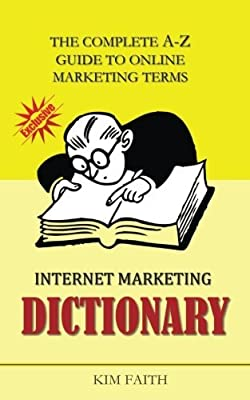 Internet Marketing DICTIONARY: The Complete A-Z Guide To Online Marketing Terms by Kim Faith (2015-08-18)
