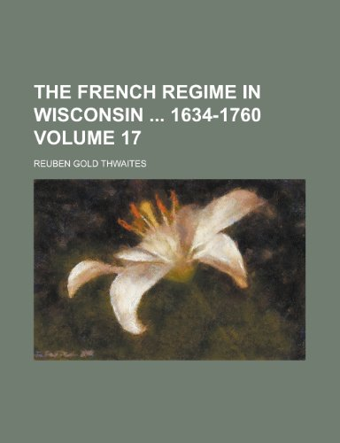 The French Regime in Wisconsin 1634-1760 Volume 17