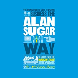 The Unauthorized Guide to Doing Business the Alan Sugar Way (       UNABRIDGED) by Emma Murray Narrated by Timothy Bentinck