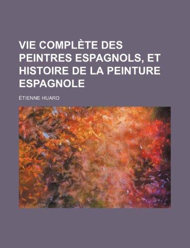 Vie Complete Des Peintres Espagnols, Et Histoire de La Peinture Espagnole