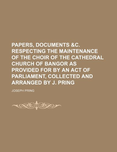 Papers, documents &c. respecting the maintenance of the choir of the cathedral church of Bangor as provided for by an act of parliament, collected and arranged by J. Pring