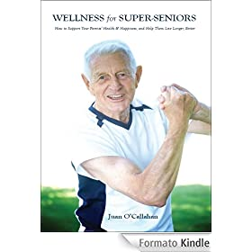 Wellness for Super-Seniors: How to Support Your Parents Health & Happiness & Help Them Live Longer Better