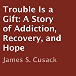 Trouble is a Gift: A Story of Addiction, Recovery, and Hope | James S. Cusack