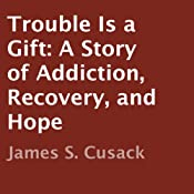 Trouble is a Gift: A Story of Addiction, Recovery, and Hope | [James S. Cusack]