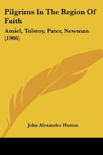 Pilgrims in the Region of Faith: Amiel, Tolstoy, Pater, Newman (1906)