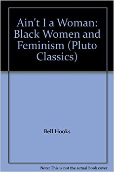 """aint i a women by bell Paper: black women """"ain't i a woman by bell hooks brings to light many aspects of how many oppressive forces such as racism and sexism can affect woman's life the book emphasizes how these."""